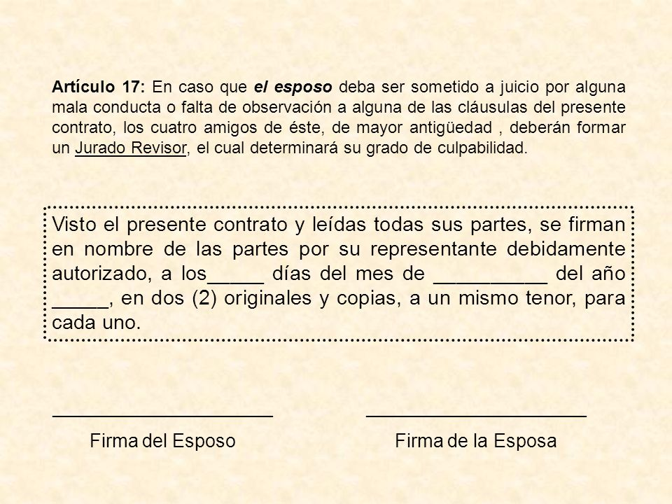 Artículo 17: En caso que el esposo deba ser sometido a juicio por alguna mala conducta o falta de observación a alguna de las cláusulas del presente contrato, los cuatro amigos de éste, de mayor antigüedad , deberán formar un Jurado Revisor, el cual determinará su grado de culpabilidad.