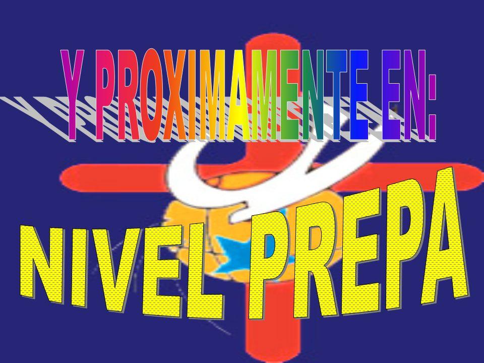 Y PROXIMAMENTE EN: NIVEL PREPA