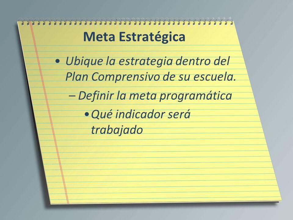 Meta EstratégicaUbique la estrategia dentro del Plan Comprensivo de su escuela. Definir la meta programática.