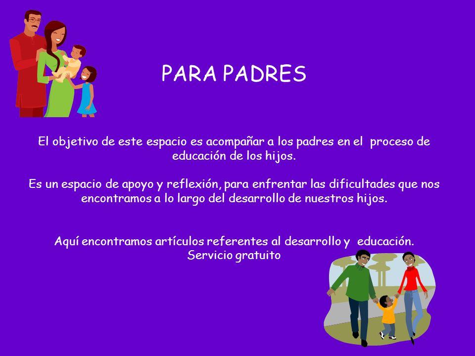 PARA PADRES El objetivo de este espacio es acompañar a los padres en el proceso de educación de los hijos.