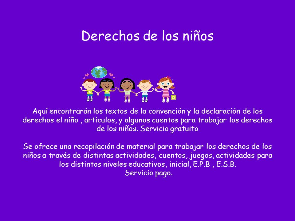 Derechos de los niños Aquí encontrarán los textos de la convención y la declaración de los derechos el niño , artículos, y algunos cuentos para trabajar los derechos de los niños.