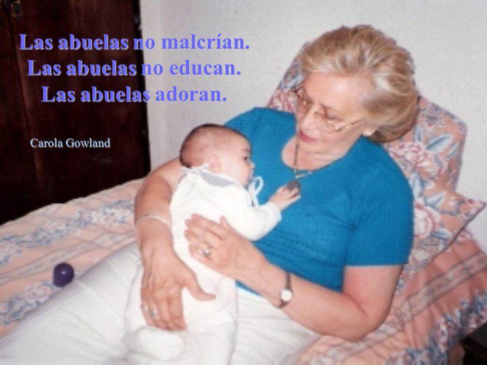 Las abuelas no malcrían. Las abuelas no educan. Las abuelas adoran.