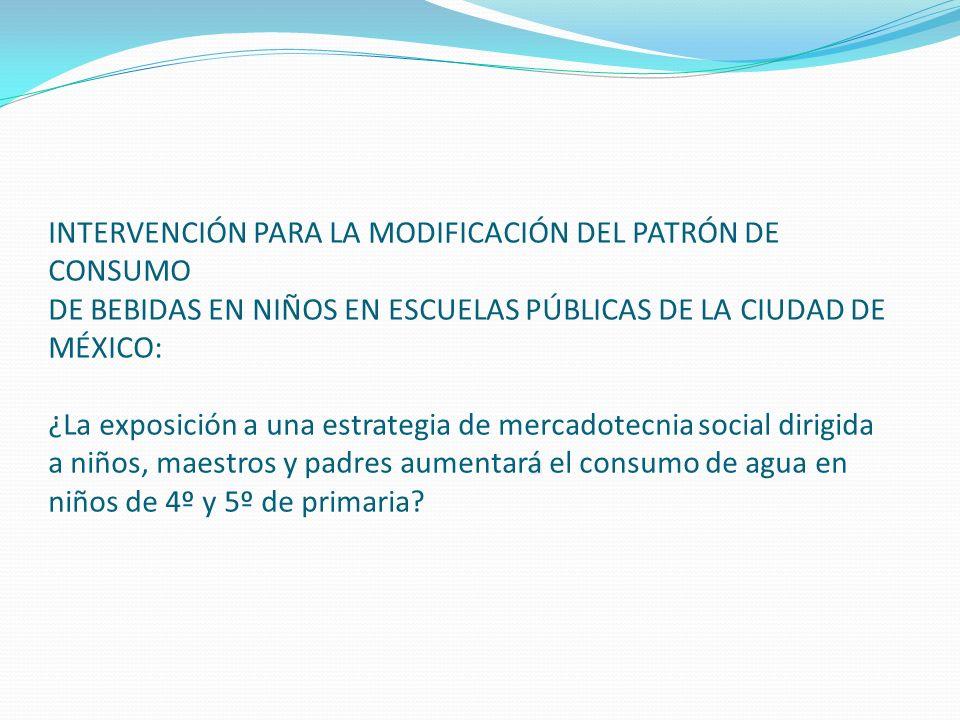 INTERVENCIÓN PARA LA MODIFICACIÓN DEL PATRÓN DE CONSUMO DE BEBIDAS EN NIÑOS EN ESCUELAS PÚBLICAS DE LA CIUDAD DE MÉXICO: ¿La exposición a una estrategia de mercadotecnia social dirigida a niños, maestros y padres aumentará el consumo de agua en niños de 4º y 5º de primaria