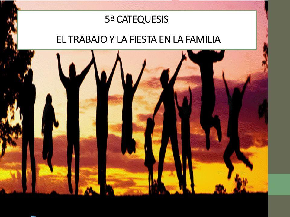 5ª CATEQUESIS EL TRABAJO Y LA FIESTA EN LA FAMILIA