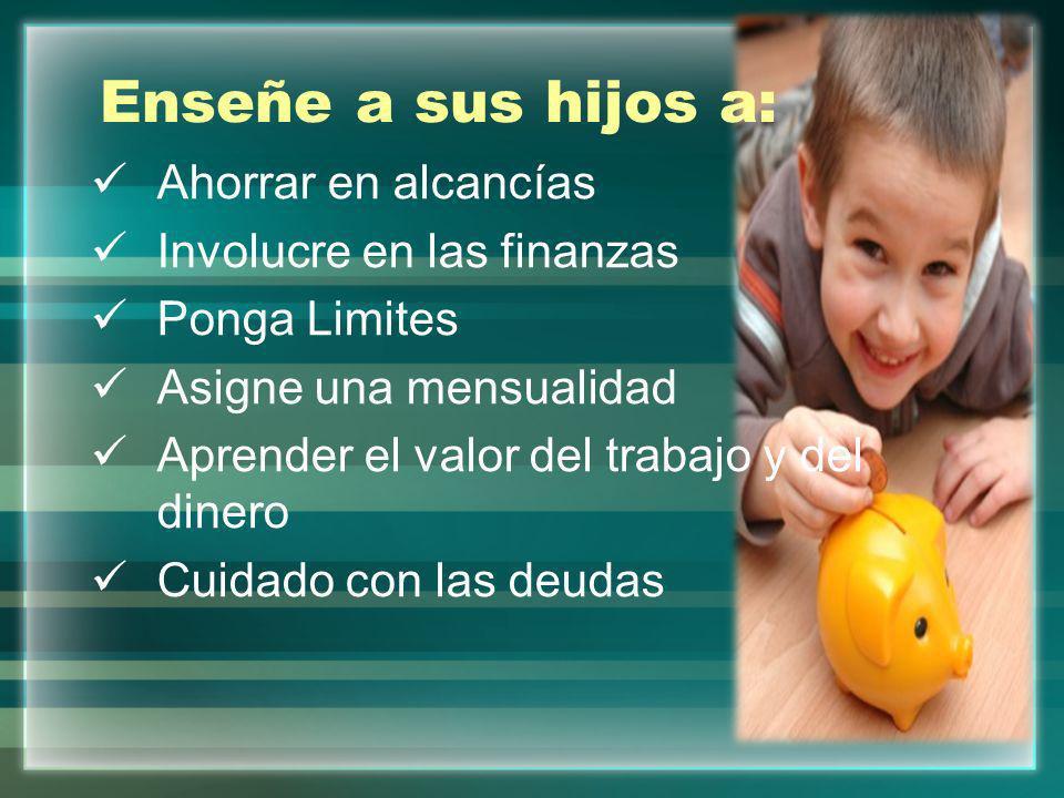Enseñe a sus hijos a: Ahorrar en alcancías Involucre en las finanzas