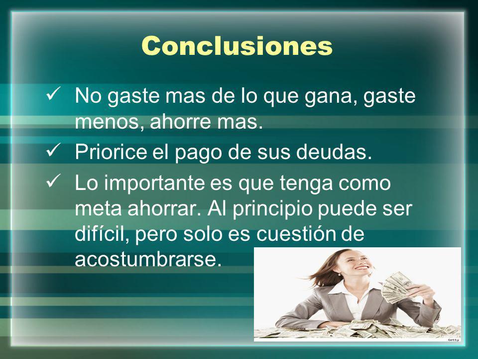 Conclusiones No gaste mas de lo que gana, gaste menos, ahorre mas.