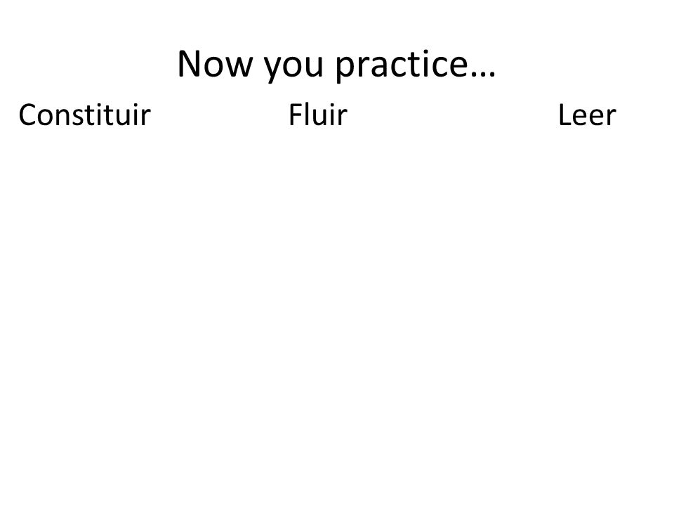 Now you practice… Constituir Fluir Leer