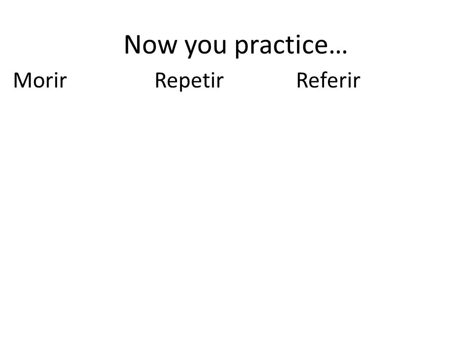 Now you practice… Morir Repetir Referir