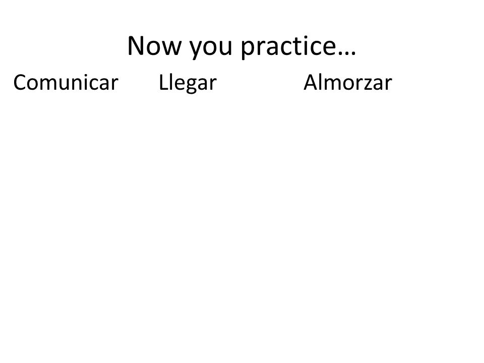 Now you practice… Comunicar Llegar Almorzar