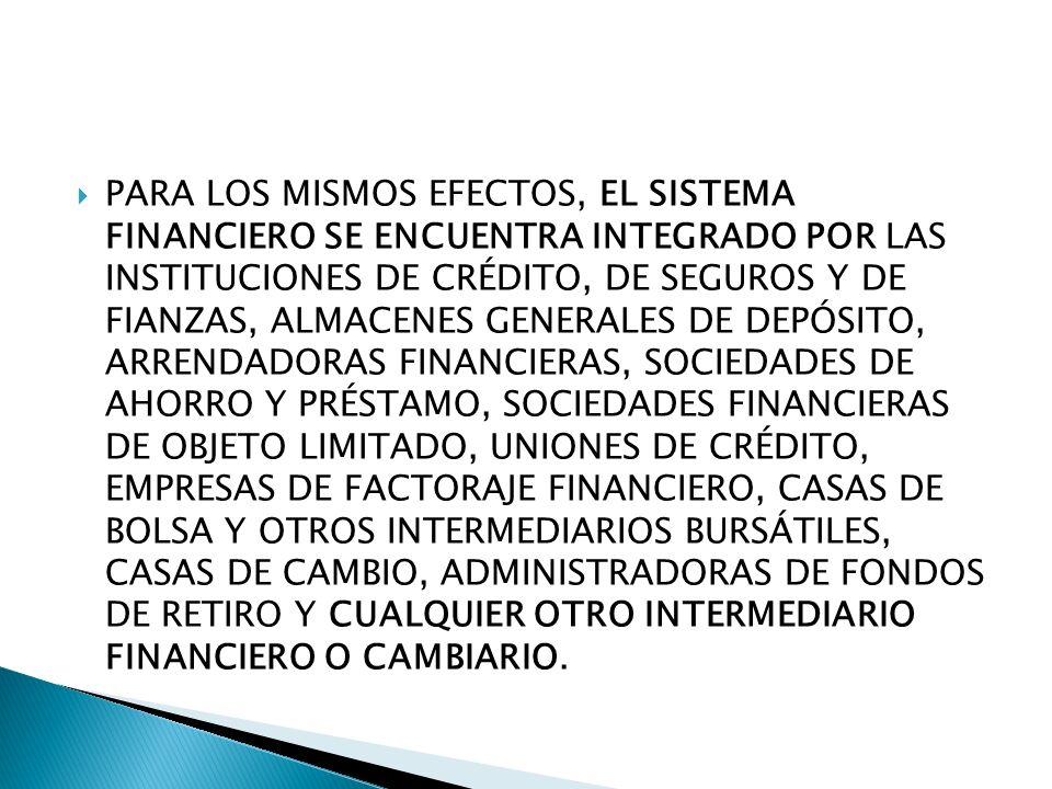 PARA LOS MISMOS EFECTOS, EL SISTEMA FINANCIERO SE ENCUENTRA INTEGRADO POR LAS INSTITUCIONES DE CRÉDITO, DE SEGUROS Y DE FIANZAS, ALMACENES GENERALES DE DEPÓSITO, ARRENDADORAS FINANCIERAS, SOCIEDADES DE AHORRO Y PRÉSTAMO, SOCIEDADES FINANCIERAS DE OBJETO LIMITADO, UNIONES DE CRÉDITO, EMPRESAS DE FACTORAJE FINANCIERO, CASAS DE BOLSA Y OTROS INTERMEDIARIOS BURSÁTILES, CASAS DE CAMBIO, ADMINISTRADORAS DE FONDOS DE RETIRO Y CUALQUIER OTRO INTERMEDIARIO FINANCIERO O CAMBIARIO.