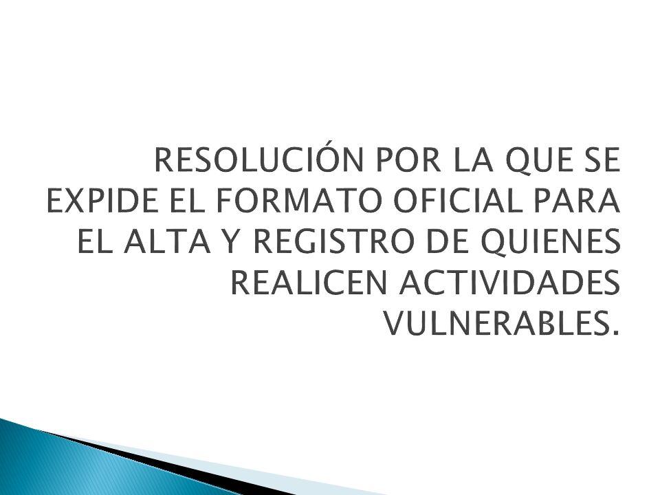 RESOLUCIÓN POR LA QUE SE EXPIDE EL FORMATO OFICIAL PARA EL ALTA Y REGISTRO DE QUIENES REALICEN ACTIVIDADES VULNERABLES.