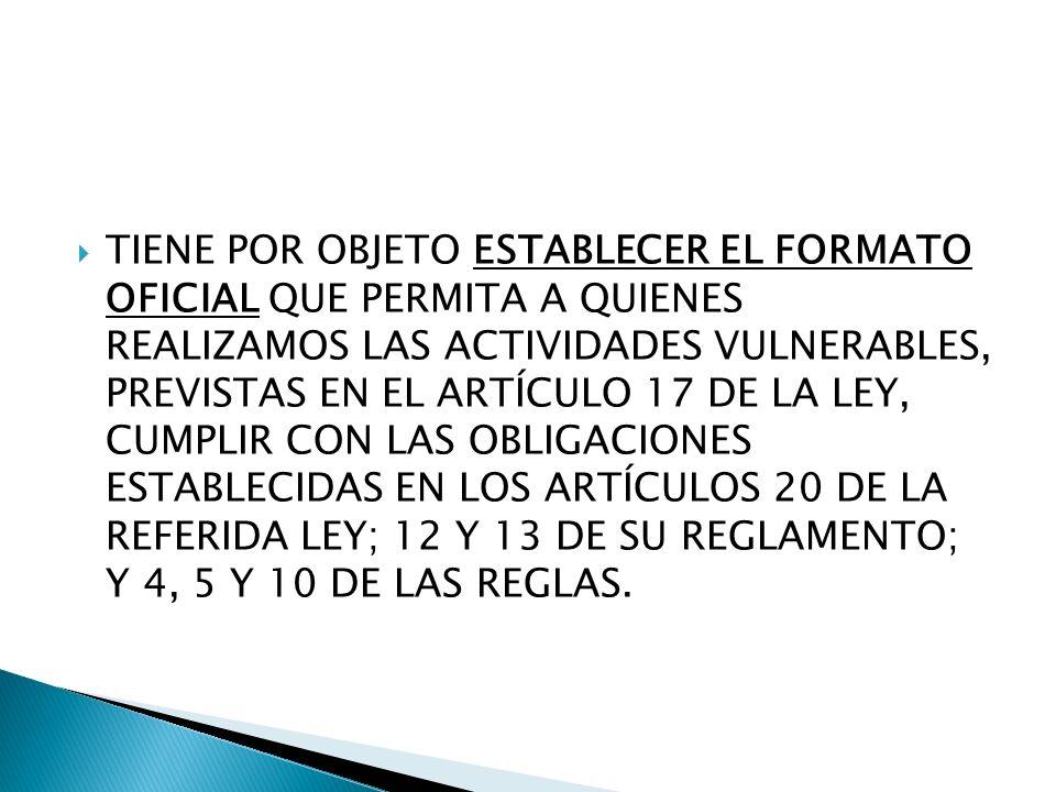 TIENE POR OBJETO ESTABLECER EL FORMATO OFICIAL QUE PERMITA A QUIENES REALIZAMOS LAS ACTIVIDADES VULNERABLES, PREVISTAS EN EL ARTÍCULO 17 DE LA LEY, CUMPLIR CON LAS OBLIGACIONES ESTABLECIDAS EN LOS ARTÍCULOS 20 DE LA REFERIDA LEY; 12 Y 13 DE SU REGLAMENTO; Y 4, 5 Y 10 DE LAS REGLAS.