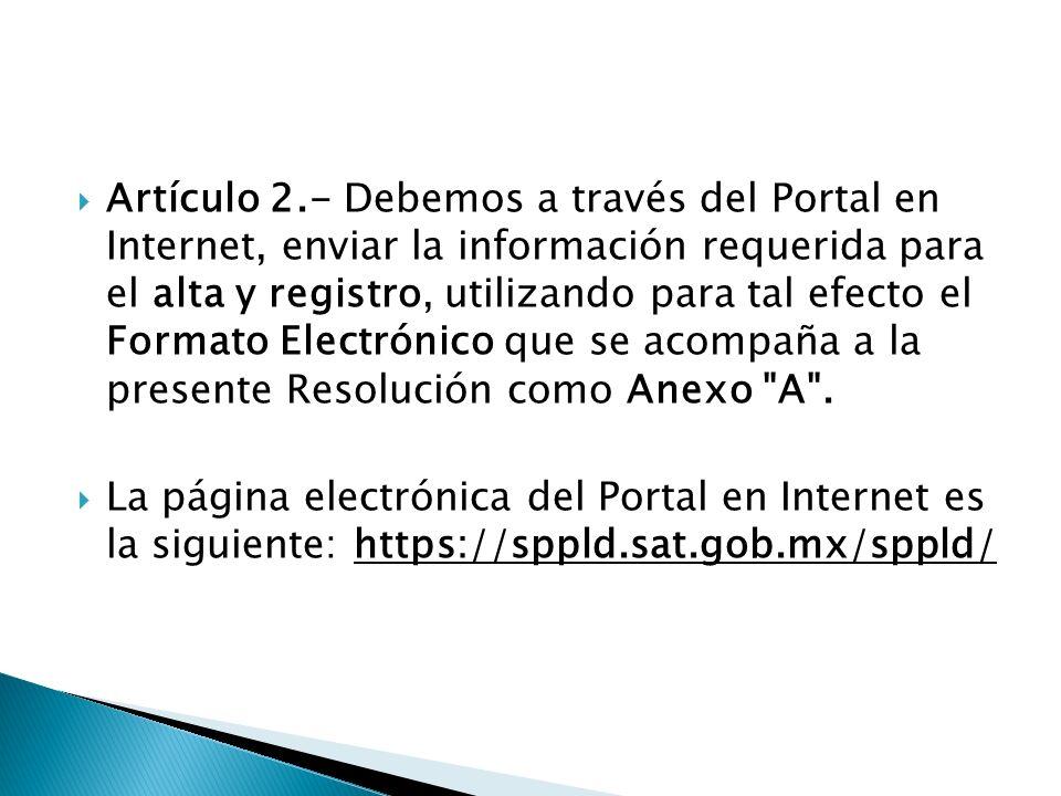Artículo 2.- Debemos a través del Portal en Internet, enviar la información requerida para el alta y registro, utilizando para tal efecto el Formato Electrónico que se acompaña a la presente Resolución como Anexo A .