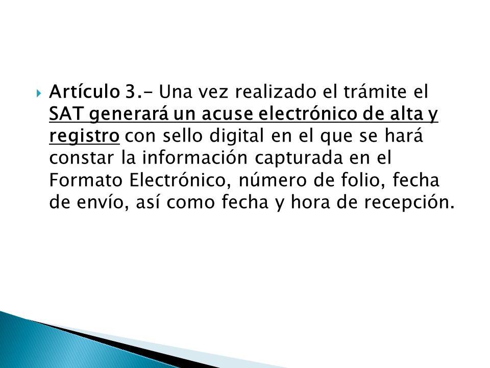 Artículo 3.- Una vez realizado el trámite el SAT generará un acuse electrónico de alta y registro con sello digital en el que se hará constar la información capturada en el Formato Electrónico, número de folio, fecha de envío, así como fecha y hora de recepción.
