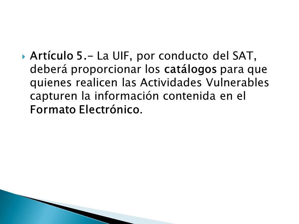 Artículo 5.- La UIF, por conducto del SAT, deberá proporcionar los catálogos para que quienes realicen las Actividades Vulnerables capturen la información contenida en el Formato Electrónico.