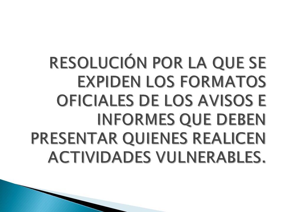 RESOLUCIÓN POR LA QUE SE EXPIDEN LOS FORMATOS OFICIALES DE LOS AVISOS E INFORMES QUE DEBEN PRESENTAR QUIENES REALICEN ACTIVIDADES VULNERABLES.