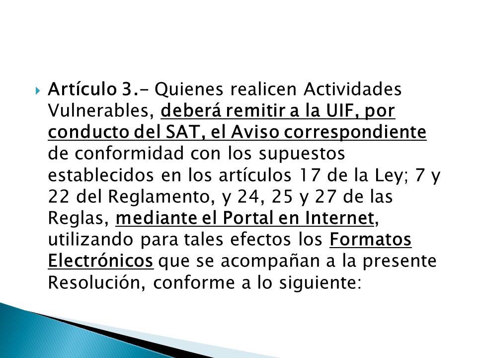 Artículo 3.- Quienes realicen Actividades Vulnerables, deberá remitir a la UIF, por conducto del SAT, el Aviso correspondiente de conformidad con los supuestos establecidos en los artículos 17 de la Ley; 7 y 22 del Reglamento, y 24, 25 y 27 de las Reglas, mediante el Portal en Internet, utilizando para tales efectos los Formatos Electrónicos que se acompañan a la presente Resolución, conforme a lo siguiente:
