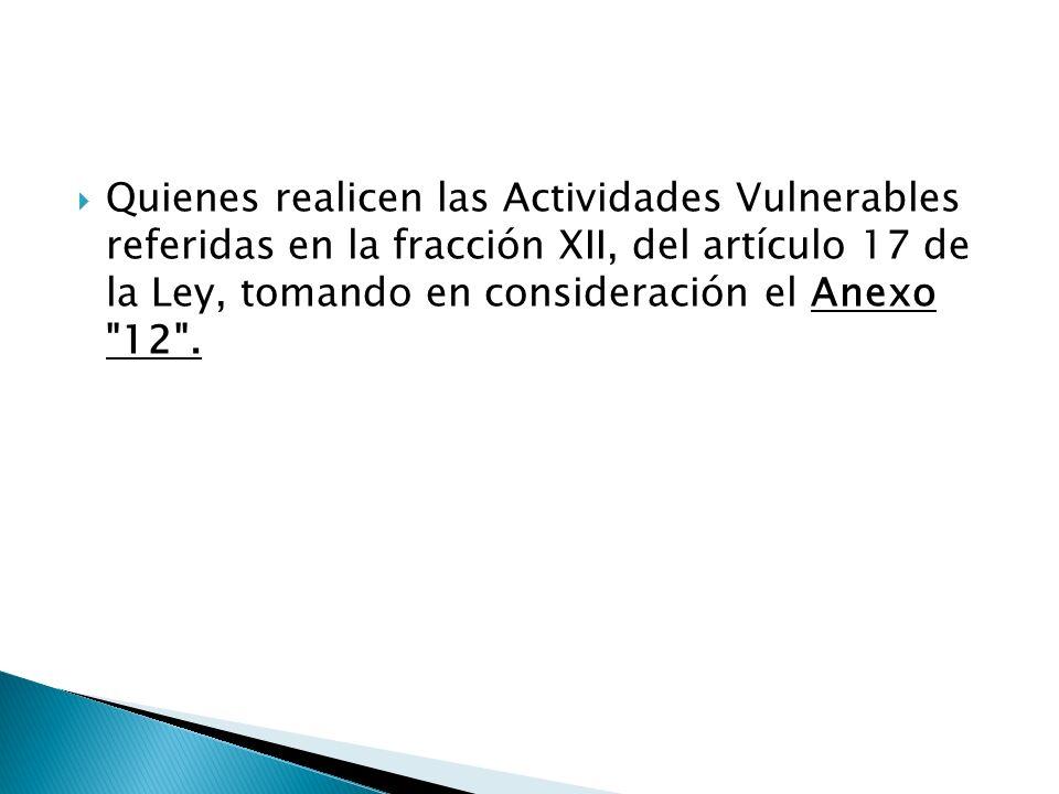 Quienes realicen las Actividades Vulnerables referidas en la fracción XII, del artículo 17 de la Ley, tomando en consideración el Anexo 12 .
