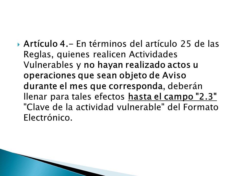 Artículo 4.- En términos del artículo 25 de las Reglas, quienes realicen Actividades Vulnerables y no hayan realizado actos u operaciones que sean objeto de Aviso durante el mes que corresponda, deberán llenar para tales efectos hasta el campo 2.3 Clave de la actividad vulnerable del Formato Electrónico.