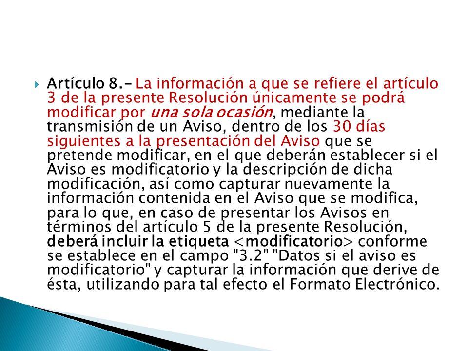 Artículo 8.- La información a que se refiere el artículo 3 de la presente Resolución únicamente se podrá modificar por una sola ocasión, mediante la transmisión de un Aviso, dentro de los 30 días siguientes a la presentación del Aviso que se pretende modificar, en el que deberán establecer si el Aviso es modificatorio y la descripción de dicha modificación, así como capturar nuevamente la información contenida en el Aviso que se modifica, para lo que, en caso de presentar los Avisos en términos del artículo 5 de la presente Resolución, deberá incluir la etiqueta <modificatorio> conforme se establece en el campo 3.2 Datos si el aviso es modificatorio y capturar la información que derive de ésta, utilizando para tal efecto el Formato Electrónico.
