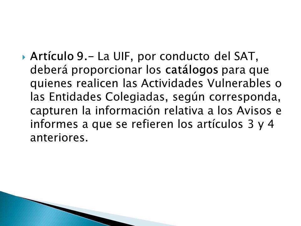 Artículo 9.- La UIF, por conducto del SAT, deberá proporcionar los catálogos para que quienes realicen las Actividades Vulnerables o las Entidades Colegiadas, según corresponda, capturen la información relativa a los Avisos e informes a que se refieren los artículos 3 y 4 anteriores.