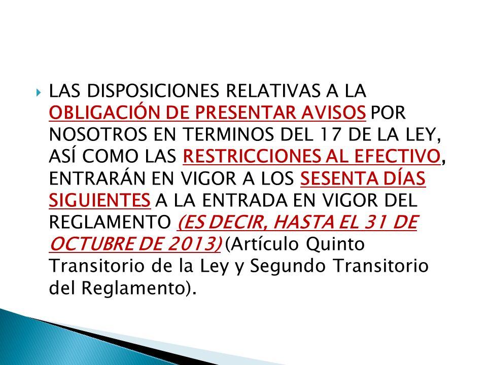 LAS DISPOSICIONES RELATIVAS A LA OBLIGACIÓN DE PRESENTAR AVISOS POR NOSOTROS EN TERMINOS DEL 17 DE LA LEY, ASÍ COMO LAS RESTRICCIONES AL EFECTIVO, ENTRARÁN EN VIGOR A LOS SESENTA DÍAS SIGUIENTES A LA ENTRADA EN VIGOR DEL REGLAMENTO (ES DECIR, HASTA EL 31 DE OCTUBRE DE 2013) (Artículo Quinto Transitorio de la Ley y Segundo Transitorio del Reglamento).