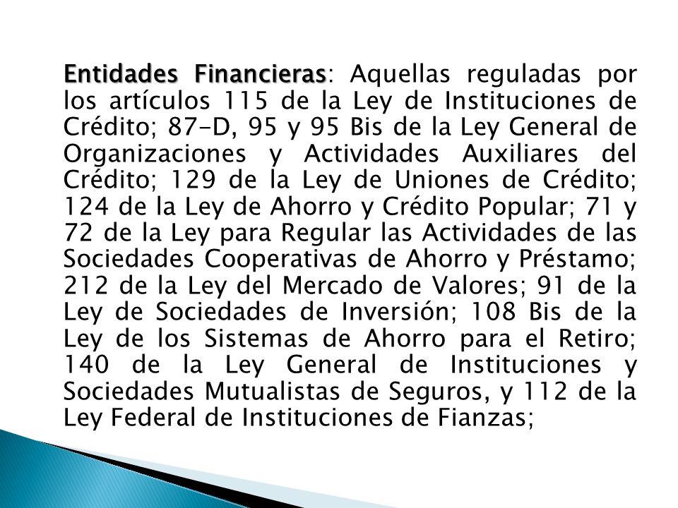 Entidades Financieras: Aquellas reguladas por los artículos 115 de la Ley de Instituciones de Crédito; 87-D, 95 y 95 Bis de la Ley General de Organizaciones y Actividades Auxiliares del Crédito; 129 de la Ley de Uniones de Crédito; 124 de la Ley de Ahorro y Crédito Popular; 71 y 72 de la Ley para Regular las Actividades de las Sociedades Cooperativas de Ahorro y Préstamo; 212 de la Ley del Mercado de Valores; 91 de la Ley de Sociedades de Inversión; 108 Bis de la Ley de los Sistemas de Ahorro para el Retiro; 140 de la Ley General de Instituciones y Sociedades Mutualistas de Seguros, y 112 de la Ley Federal de Instituciones de Fianzas;