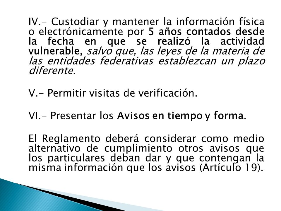 IV.- Custodiar y mantener la información física o electrónicamente por 5 años contados desde la fecha en que se realizó la actividad vulnerable, salvo que, las leyes de la materia de las entidades federativas establezcan un plazo diferente.