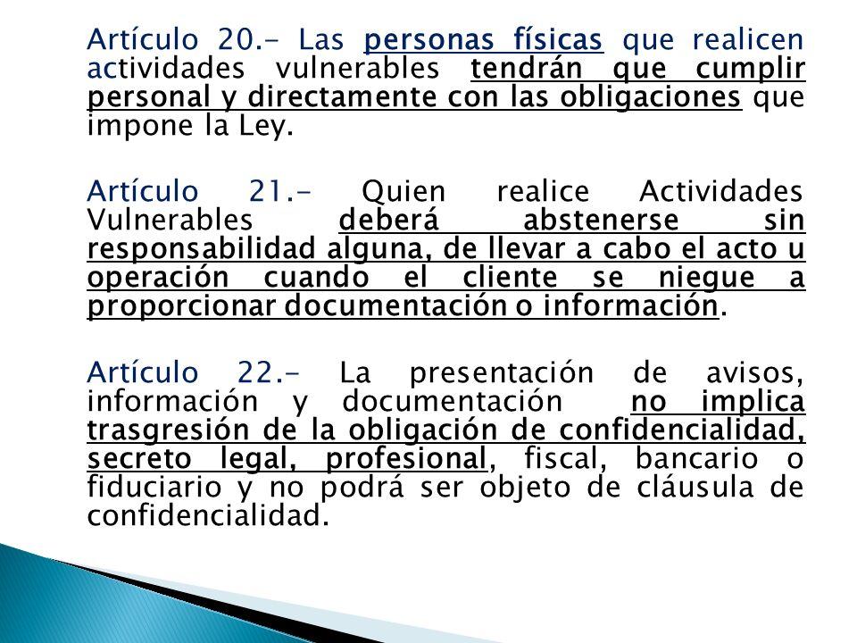 Artículo 20.- Las personas físicas que realicen actividades vulnerables tendrán que cumplir personal y directamente con las obligaciones que impone la Ley.