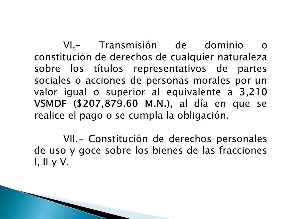 VI.- Transmisión de dominio o constitución de derechos de cualquier naturaleza sobre los títulos representativos de partes sociales o acciones de personas morales por un valor igual o superior al equivalente a 3,210 VSMDF ($207,879.60 M.N.), al día en que se realice el pago o se cumpla la obligación.