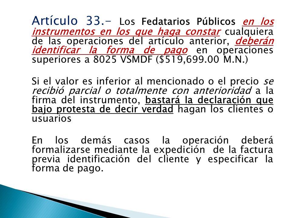 Artículo 33.- Los Fedatarios Públicos en los instrumentos en los que haga constar cualquiera de las operaciones del artículo anterior, deberán identificar la forma de pago en operaciones superiores a 8025 VSMDF ($519,699.00 M.N.) Si el valor es inferior al mencionado o el precio se recibió parcial o totalmente con anterioridad a la firma del instrumento, bastará la declaración que bajo protesta de decir verdad hagan los clientes o usuarios En los demás casos la operación deberá formalizarse mediante la expedición de la factura previa identificación del cliente y especificar la forma de pago.
