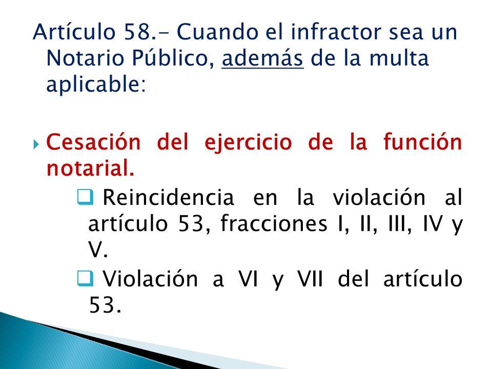Artículo 58.- Cuando el infractor sea un Notario Público, además de la multa aplicable: