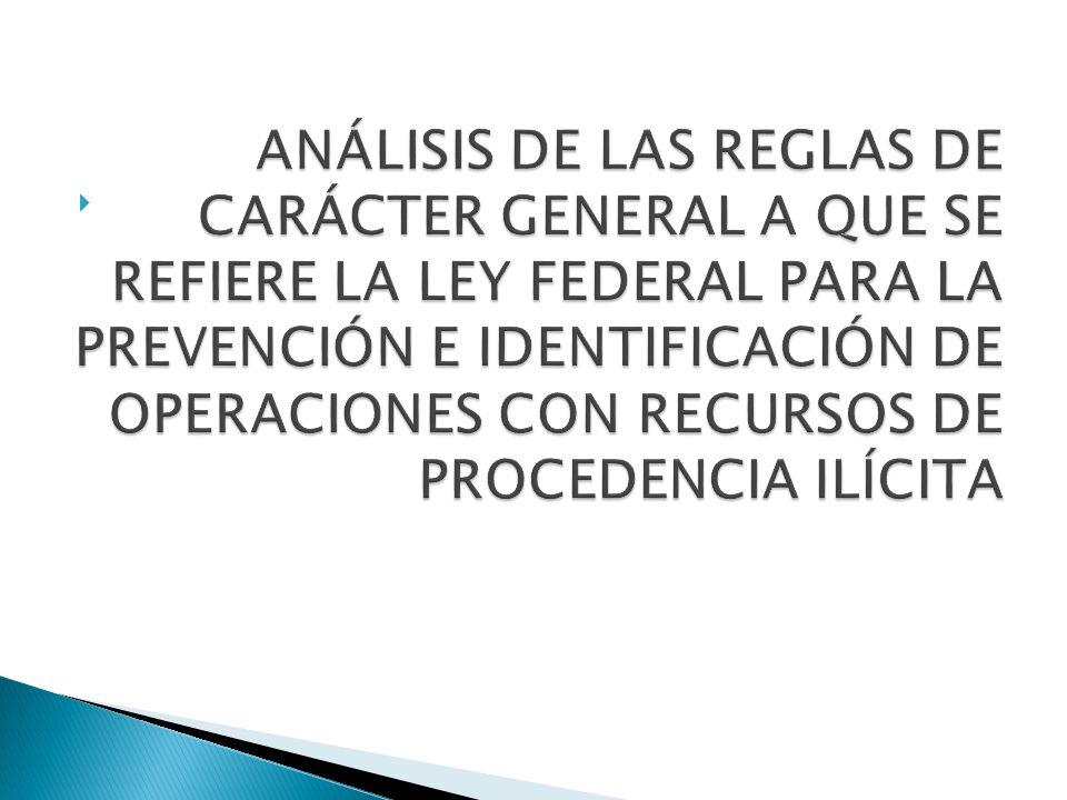 ANÁLISIS DE LAS REGLAS DE CARÁCTER GENERAL A QUE SE REFIERE LA LEY FEDERAL PARA LA PREVENCIÓN E IDENTIFICACIÓN DE OPERACIONES CON RECURSOS DE PROCEDENCIA ILÍCITA