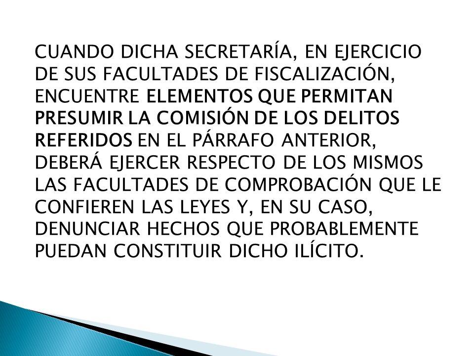 CUANDO DICHA SECRETARÍA, EN EJERCICIO DE SUS FACULTADES DE FISCALIZACIÓN, ENCUENTRE ELEMENTOS QUE PERMITAN PRESUMIR LA COMISIÓN DE LOS DELITOS REFERIDOS EN EL PÁRRAFO ANTERIOR, DEBERÁ EJERCER RESPECTO DE LOS MISMOS LAS FACULTADES DE COMPROBACIÓN QUE LE CONFIEREN LAS LEYES Y, EN SU CASO, DENUNCIAR HECHOS QUE PROBABLEMENTE PUEDAN CONSTITUIR DICHO ILÍCITO.