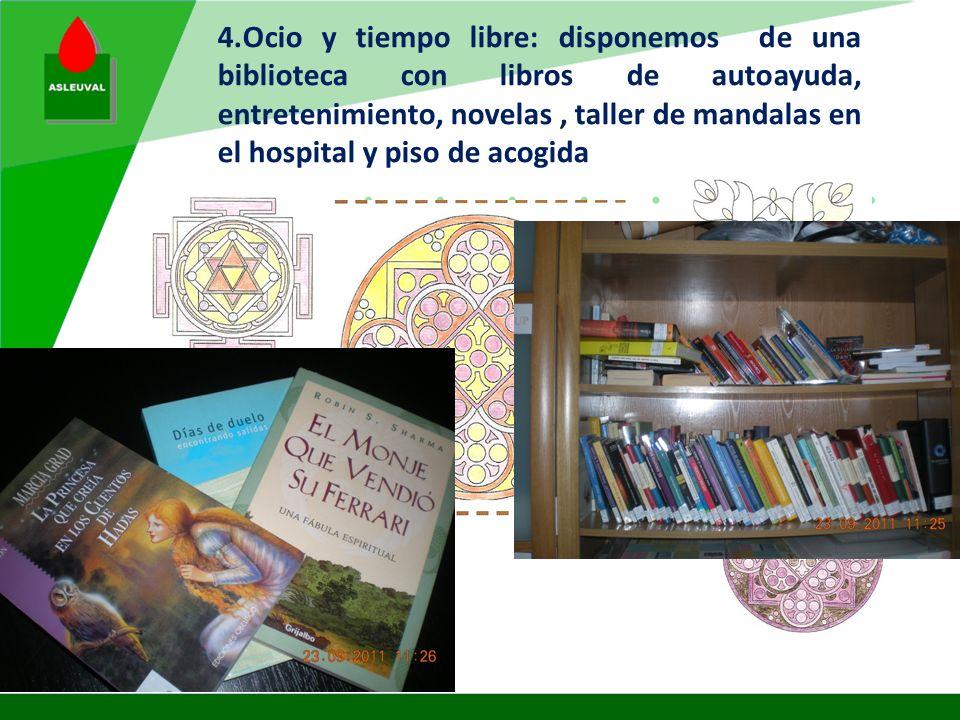4.Ocio y tiempo libre: disponemos de una biblioteca con libros de autoayuda, entretenimiento, novelas , taller de mandalas en el hospital y piso de acogida