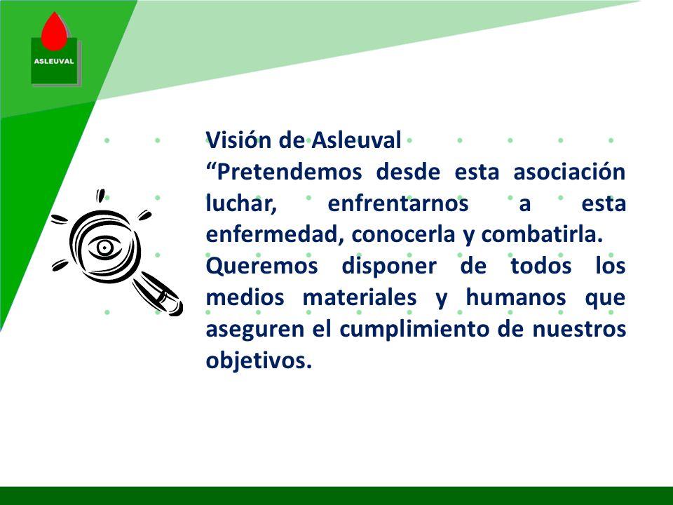 Visión de Asleuval Pretendemos desde esta asociación luchar, enfrentarnos a esta enfermedad, conocerla y combatirla.