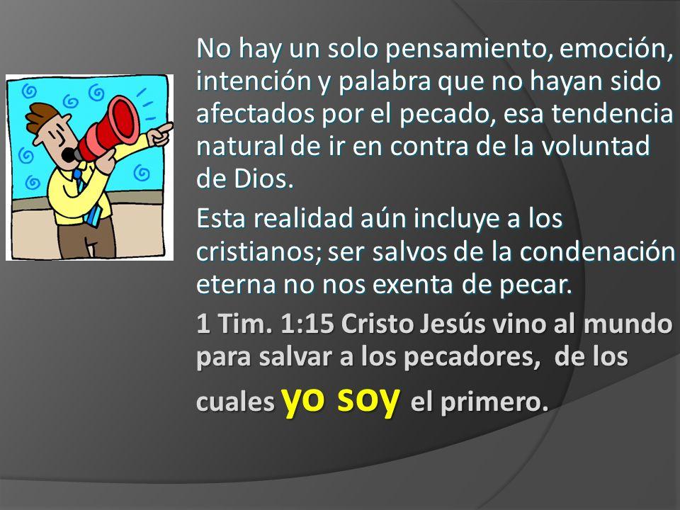 No hay un solo pensamiento, emoción, intención y palabra que no hayan sido afectados por el pecado, esa tendencia natural de ir en contra de la voluntad de Dios.