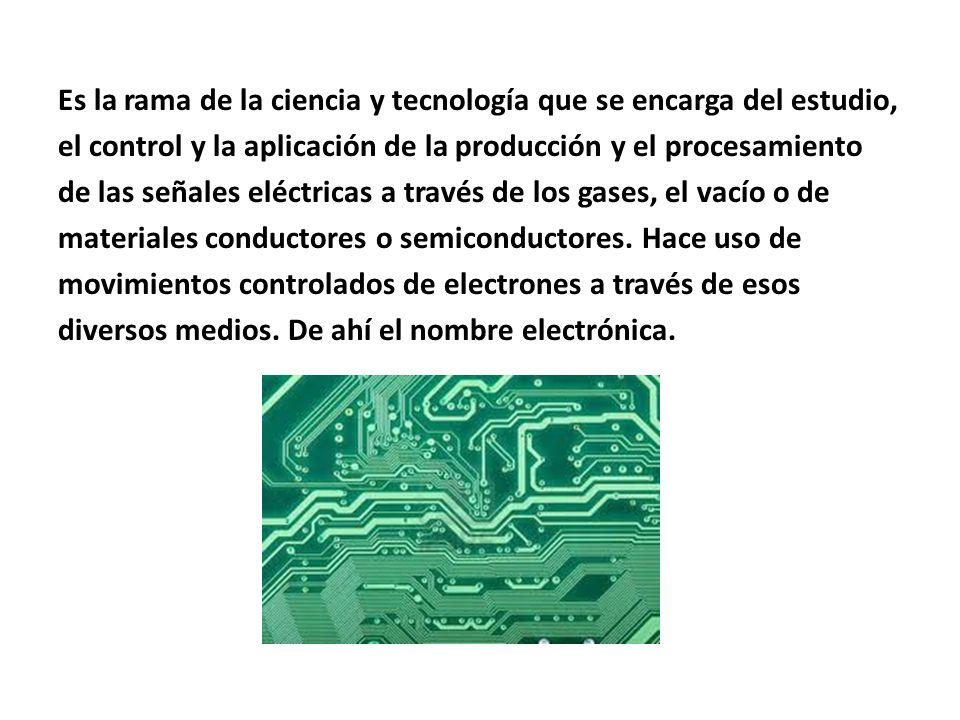 Es la rama de la ciencia y tecnología que se encarga del estudio, el control y la aplicación de la producción y el procesamiento de las señales eléctricas a través de los gases, el vacío o de materiales conductores o semiconductores.