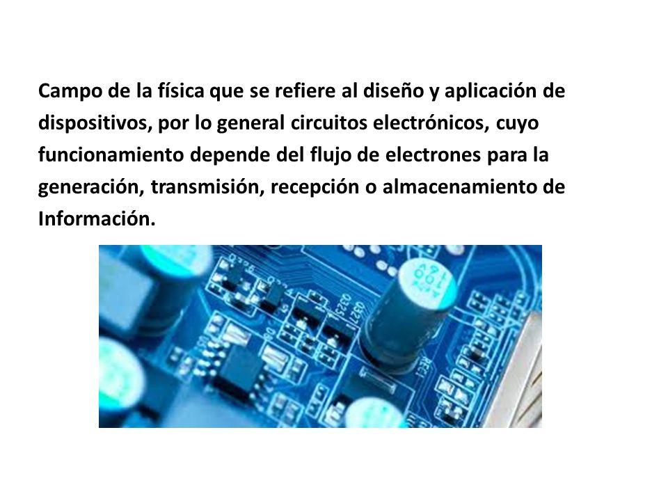 Campo de la física que se refiere al diseño y aplicación de dispositivos, por lo general circuitos electrónicos, cuyo funcionamiento depende del flujo de electrones para la generación, transmisión, recepción o almacenamiento de Información.