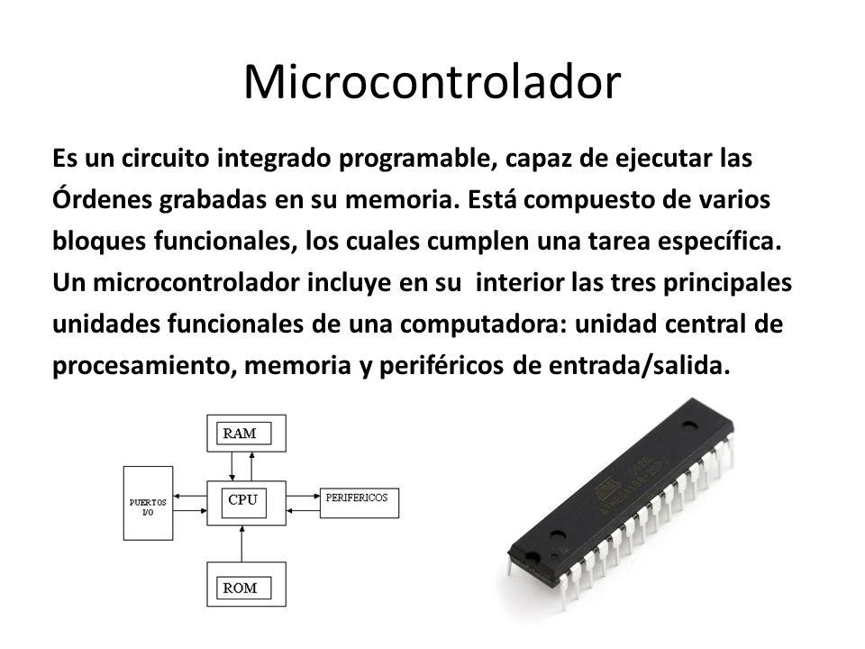 Microcontrolador Es un circuito integrado programable, capaz de ejecutar las. Órdenes grabadas en su memoria. Está compuesto de varios.