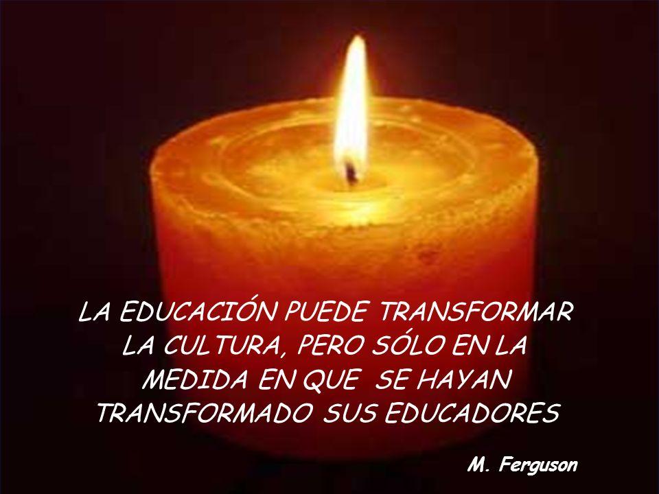 LA EDUCACIÓN PUEDE TRANSFORMAR LA CULTURA, PERO SÓLO EN LA MEDIDA EN QUE SE HAYAN TRANSFORMADO SUS EDUCADORES