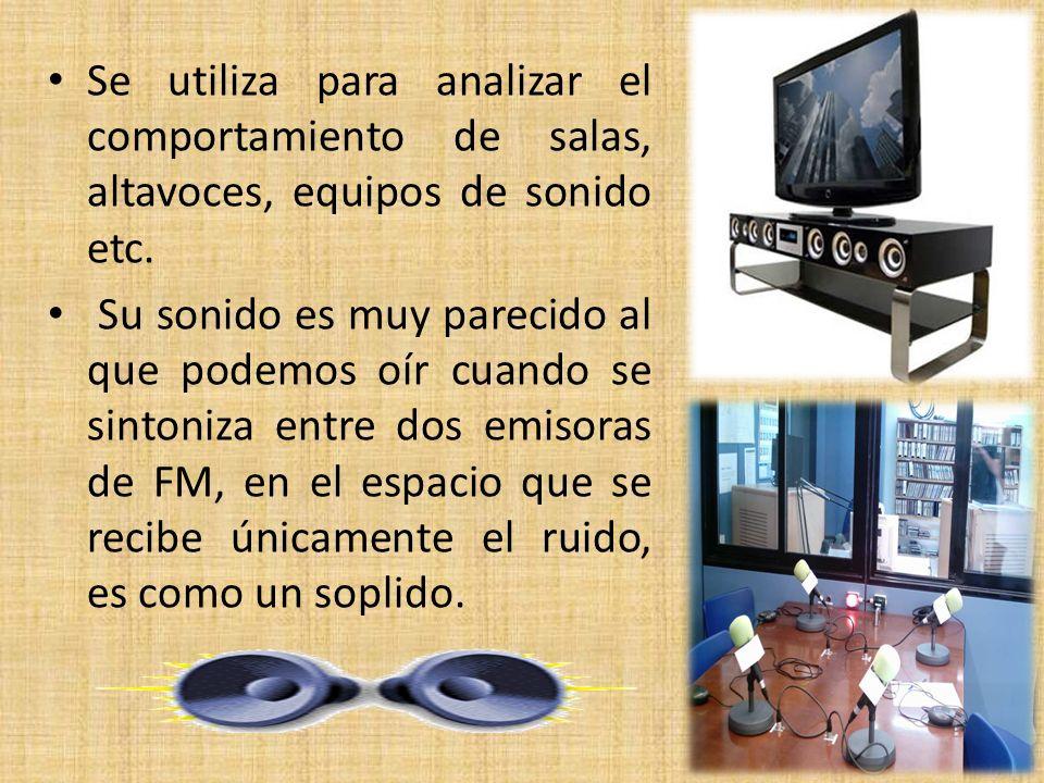 Se utiliza para analizar el comportamiento de salas, altavoces, equipos de sonido etc.