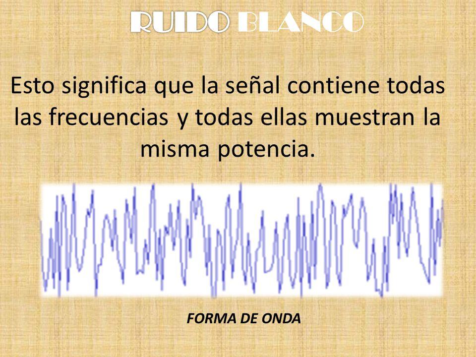 RUIDO BLANCOEsto significa que la señal contiene todas las frecuencias y todas ellas muestran la misma potencia.