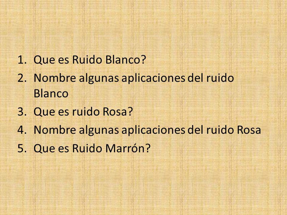 Que es Ruido Blanco Nombre algunas aplicaciones del ruido Blanco. Que es ruido Rosa Nombre algunas aplicaciones del ruido Rosa.