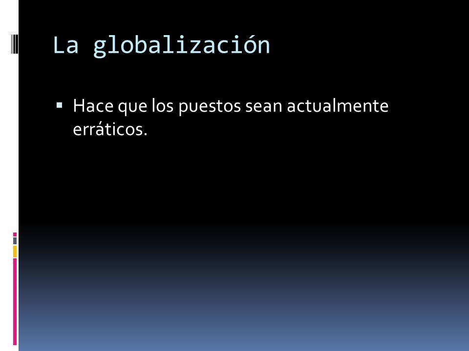 La globalización Hace que los puestos sean actualmente erráticos.