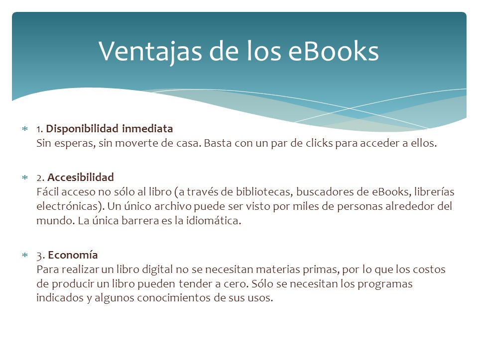 Ventajas de los eBooks 1. Disponibilidad inmediata Sin esperas, sin moverte de casa. Basta con un par de clicks para acceder a ellos.