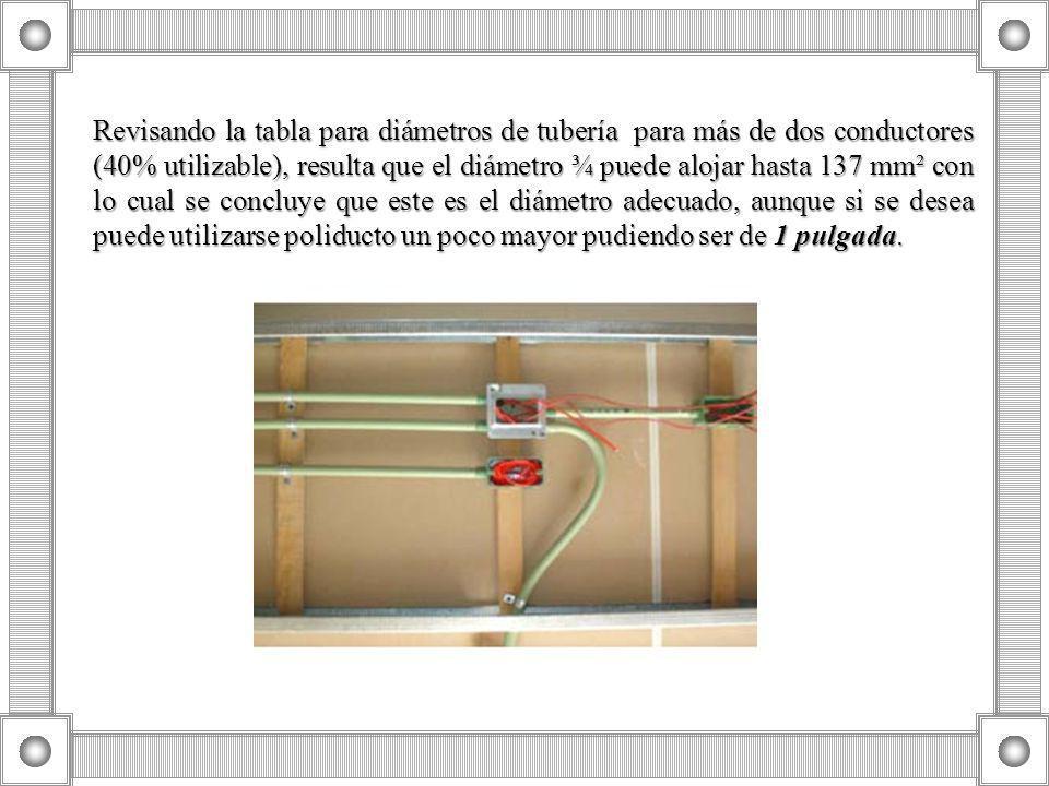 Revisando la tabla para diámetros de tubería para más de dos conductores (40% utilizable), resulta que el diámetro ¾ puede alojar hasta 137 mm² con lo cual se concluye que este es el diámetro adecuado, aunque si se desea puede utilizarse poliducto un poco mayor pudiendo ser de 1 pulgada.