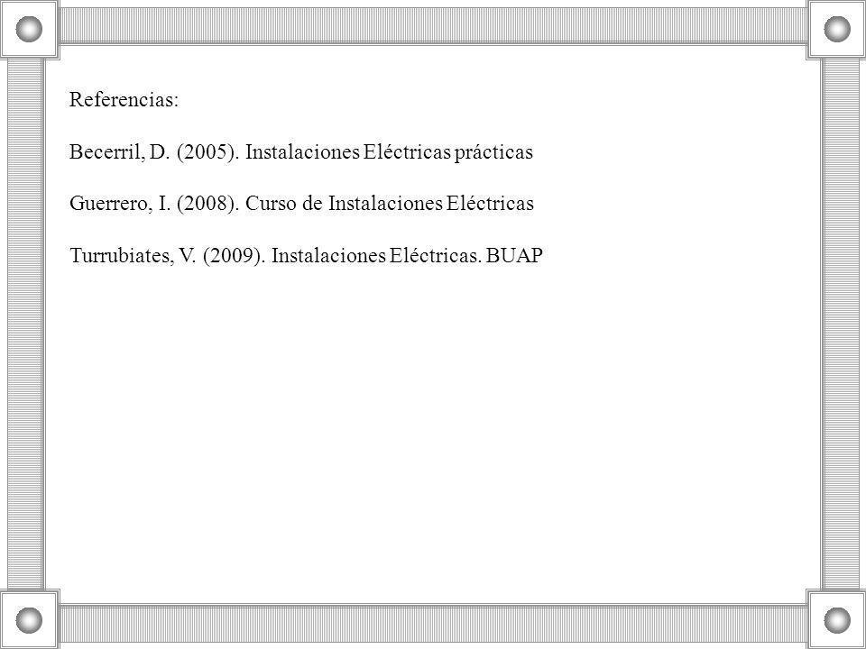 Referencias: Becerril, D. (2005). Instalaciones Eléctricas prácticas. Guerrero, I. (2008). Curso de Instalaciones Eléctricas.