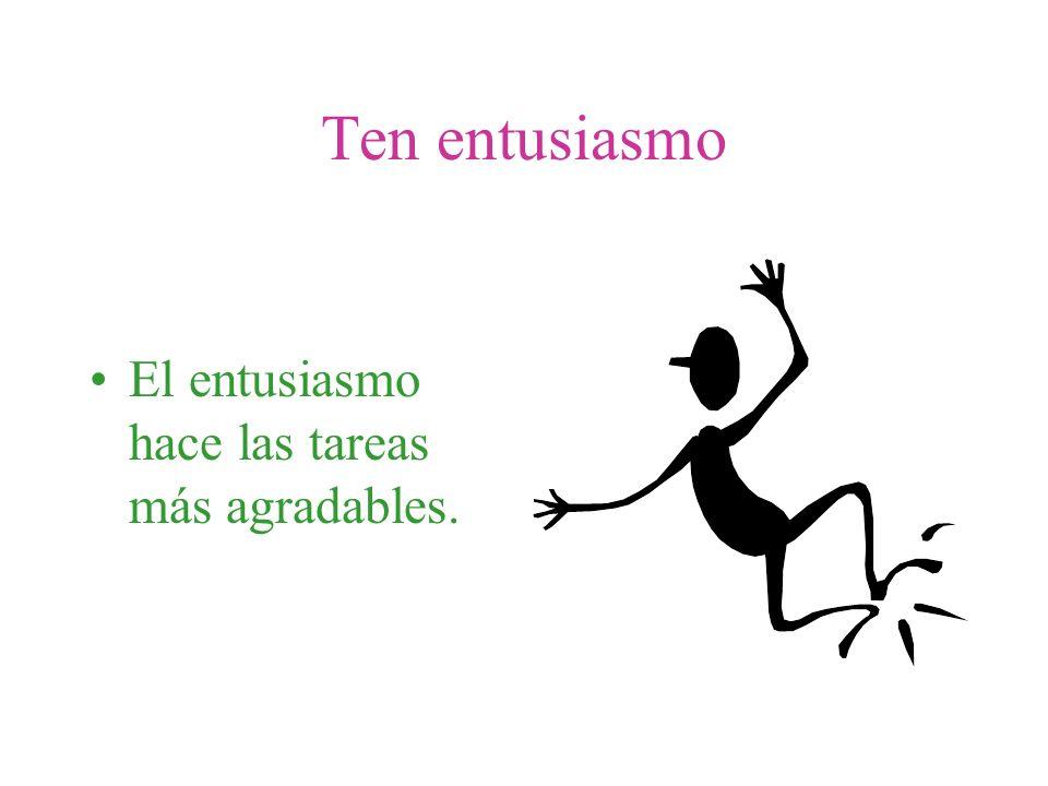 Ten entusiasmo El entusiasmo hace las tareas más agradables.