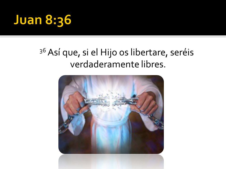 36 Así que, si el Hijo os libertare, seréis verdaderamente libres.
